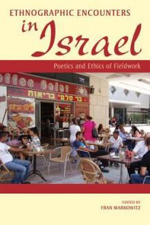 Ethnographic Encounters in Israel: Poetics and Ethics of Fieldwork - Fran Markowitz