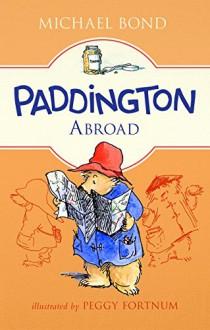 Paddington Abroad - Michael Bond,Peggy Fortnum