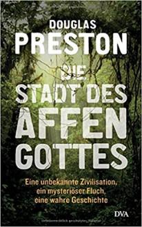 Die Stadt des Affengottes: Eine unbekannte Zivilisation, ein mysteriöser Fluch, eine wahre Geschichte - Douglas Preston,Jürgen Neubauer
