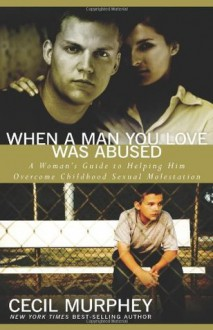 When a Man You Love Was Abused: A Woman's Guide to Helping Him Overcome Childhood Sexual Molestation - Cecil Murphey