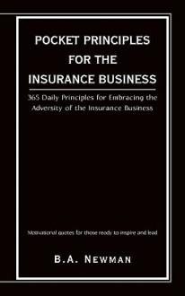 Pocket Principles for the Insurance Business: 365 Daily Principles for Embracing the Adversity of the Insurance Business - B.A. Newman