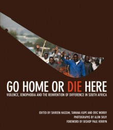 Go Home or Die Here: Violence, Xenophobia and the Reinvention of Difference in South Africa - Shireen Hassim, Diana Abad, Eric Worby, Bishop Paul Verryn