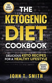 Ketogenic Diet: The Ketogenic Diet Cookbook: 75+ Delicious and Healthy Recipes for Rapid Weight Loss and Amazing Energy (Ketogenic Diet, Intermittent Fasting, Paleo Diet, Ketogenic Recipes Book 1) - John T. Smith