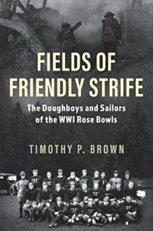 Fields of Friendly Strife: The Doughboys and Sailors of the WWI Rose Bowls - Timothy P. Brown