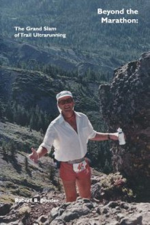 Beyond the Marathon: The Grand Slam of Trail Ultrarunning - Robert B. Boeder