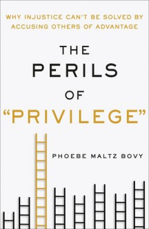 "The Perils of ""Privilege"": Why Injustice Can't Be Solved by Accusing Others of Advantage - Phoebe Maltz Bovy"