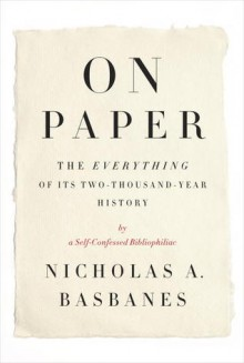 On Paper: The Everything of Its Two-Thousand-Year History - Nicholas A. Basbanes