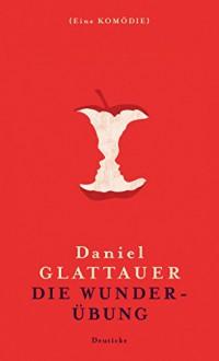 Die Wunderübung: Eine Komödie - Daniel Glattauer