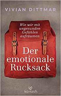 Der emotionale Rucksack: Wie wir mit ungesunden Gefühlen aufräumen - Vivian Dittmar