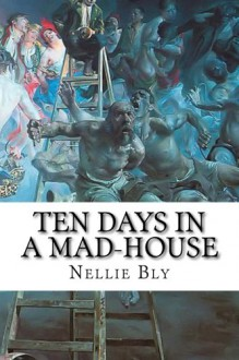 Ten Days in a Mad-House: Nellie Bly's Experience on Blackwell's Island. Feigning Insanity in Order to Reveal Asylum Horrors - Nellie Bly