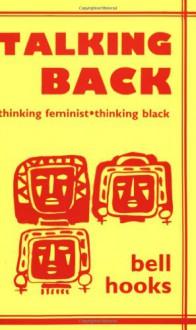Talking Back: Thinking Feminist, Thinking Black - Bell Hooks