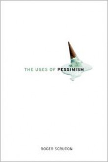 The Uses of Pessimism: And the Danger of False Hope - Roger Scruton