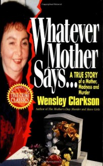 Whatever Mother Says...: A True Story of a Mother, Madness and Murder - Wensley Clarkson