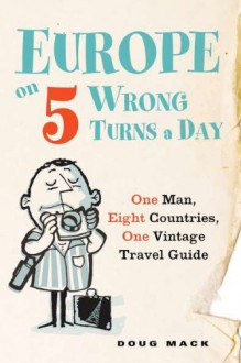Europe on 5 Wrong Turns a Day: One Man, Eight Countries, One Vintage Travel Guide - Doug Mack