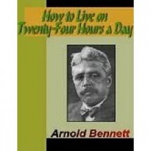 How to Live on 24 Hours a Day - Arnold Bennett