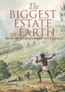 The Biggest Estate on Earth: How Aborigines Made Australia - Bill Gammage