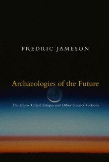 Archaeologies of the Future: The Desire Called Utopia and Other Science Fictions - Fredric Jameson