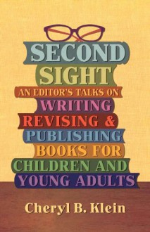 Second Sight: An Editor's Talks on Writing, Revising, and Publishing Books for Children and Young Adults - Cheryl B. Klein