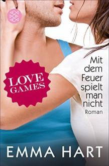 Love Games 3 - Mit dem Feuer spielt man nicht - Emma Hart, Tanja Hamer
