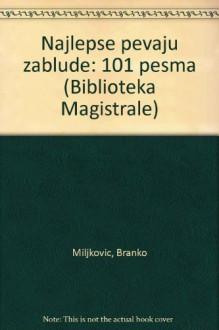 Najlepse pevaju zablude: 101 pesma (Biblioteka Magistrale) - Branko Miljkovic