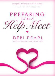 Preparing to Be a Help Meet: A Good Marriage Starts Long Before the Wedding - Debi Pearl