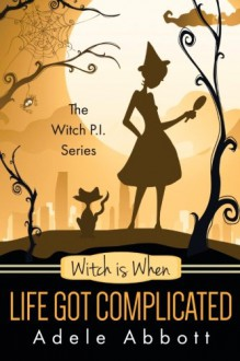 Witch Is When Life Got Complicated (A Witch P.I. Mystery) (Volume 2) - Adele Abbott
