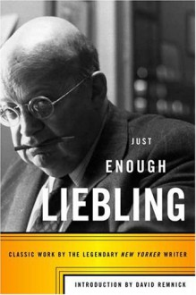 Just Enough Liebling: Classic Work by the Legendary New Yorker Writer - A. J. Liebling