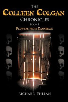 The Colleen Colgan Chronicles, Book I: Flowers from Cannibals - Richard Phelan