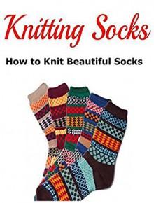 Knitting Socks: How to Knit Beautiful Socks - Karen Dorti