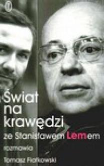 Świat na krawędzi : ze Stanisławem Lemem rozmawia Tomasz Fiałkowski - Stanisław Lem, Tomasz Fiałkowski
