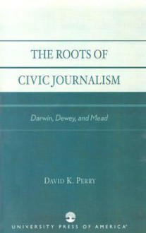 The Roots of Civic Journalism: Darwin, Dewey, and Mead - David K. Perry