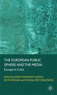 The European Public Sphere and the Media: Europe in Crisis - Anna Triandafyllidou, Ruth Wodak, Michal Krzyzanowski