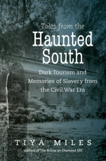 Tales from the Haunted South: Dark Tourism and Memories of Slavery from the Civil War Era - Tiya Miles