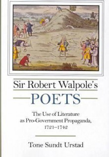 Sir Robert Walpole's Poets: The Use of Literature as Pro-Government Propaganda, 1721-1742 - Tone Sundt Urstad