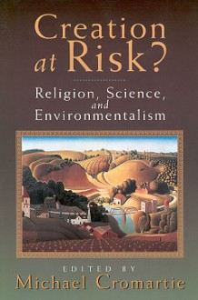 Creation at Risk?: Religion and the New Environmentalism - Michael Cromartie