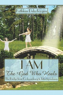 I Am: The God Who Heals: The Bridge from Codependency to Interdependency - Kathleen Delia Rogers