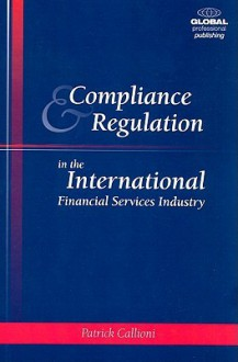 Compliance and Regulation in the International Financial Services Industry: Turning Compliance Into a Competitive Advantage - Patrick Callioni