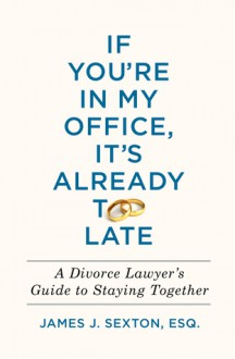 If You're in My Office, It's Already Too Late: A Divorce Lawyer's Guide to Staying Together - James J. Sexton