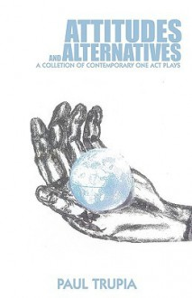 Attitudes and Alternatives: A Collection of Contemporary One Act Plays - Trupia Paul Trupia