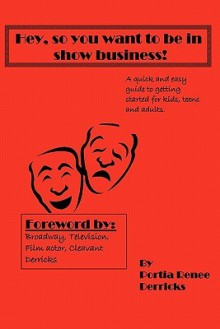 Hey, So You Want to Be in Show Business!: A Quick and Easy Guide to Getting Started for Kids, Teens and Adults - Portia Derricks