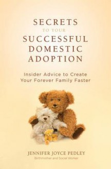 Secrets to Your Successful Domestic Adoption: Insider Advice to Create Your Forever Family Faster - Jennifer Pedley