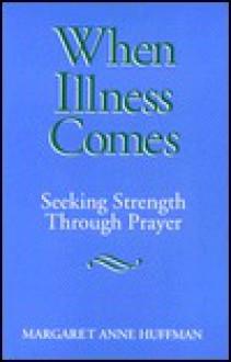 When Illness Comes: Seeking Strength Through Prayer - Margaret Anne Huffman