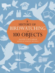 A History of Birdwatching in 100 Objects - Dominic Mitchell,David Callahan