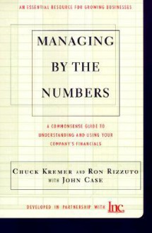 Managing By The Numbers: A Commonsense Guide To Understanding And Using Your Company's Financials - Chuck Kremer, John Case, Ron Rizzuto