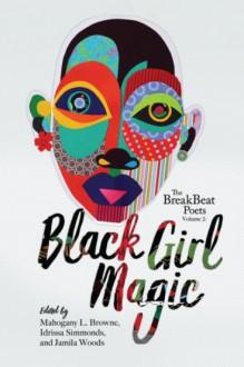 The BreakBeat Poets Vol. 2: Black Girl Magic - Idrissa Simmonds,Jamila Woods,Mahogany L. Browne,Patricia Smith