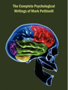 The Complete Psychological Writings of Mark Pettinelli - Mark Pettinelli