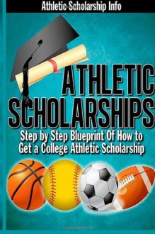 Athletic Scholarships: Step by Step Blueprint for Playing College Sports - Lynn West