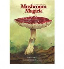 Mushroom Magick: A Visionary Field Guide - Arik Moonhawk Roper, Erik Davis, Daniel Pinchbeck, Gary Lincoff