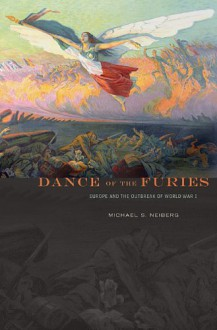 Dance of the Furies: Europe and the Outbreak of World War I - Michael S. Neiberg