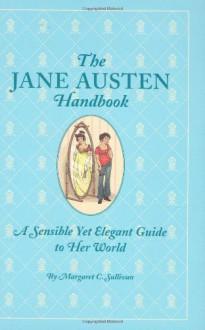 The Jane Austen Handbook: A Sensible Yet Elegant Guide to Her World - Margaret C. Sullivan, Kathryn Rathke